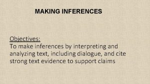 MAKING INFERENCES Objectives To make inferences by interpreting