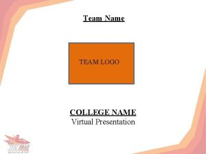 Team Name TEAM LOGO COLLEGE NAME Virtual Presentation