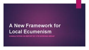A New Framework for Local Ecumenism CONSULTATION ON