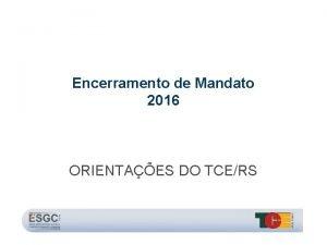 Encerramento de Mandato 2016 ORIENTAES DO TCERS Encerramento