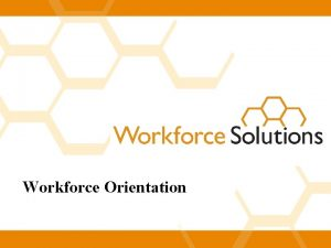 Workforce Orientation Welcome to Workforce Solutions Workforce Solutions