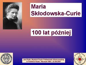 Maria SkodowskaCurie 100 lat pniej Jan Pluta Wydzia