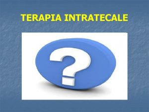 TERAPIA INTRATECALE TERAPIA INTRATECALE Infusione di farmaci direttamente