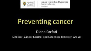Preventing cancer Diana Sarfati Director Cancer Control and
