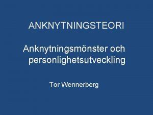 ANKNYTNINGSTEORI Anknytningsmnster och personlighetsutveckling Tor Wennerberg Vad ska