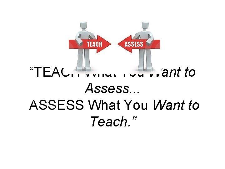 TEACH ASSESS TEACH What You Want to Assess