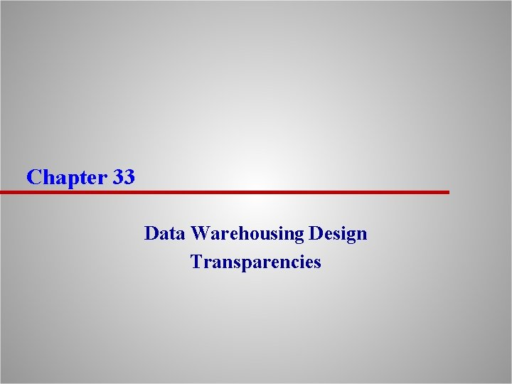 Chapter 33 Data Warehousing Design Transparencies Chapter Objectives