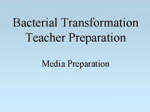Bacterial Transformation Teacher Preparation Media Preparation Media LB