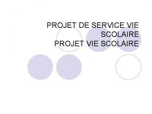 PROJET DE SERVICE VIE SCOLAIRE PROJET VIE SCOLAIRE