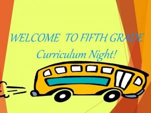 WELCOME TO FIFTH GRADE Curriculum Night FIFTH GRADE