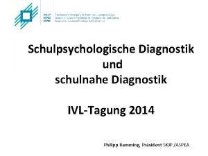 Schulpsychologische Diagnostik und schulnahe Diagnostik IVLTagung 2014 Philipp