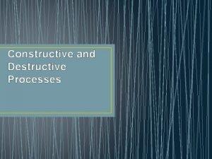 Constructive and Destructive Processes Constructive Process Things that