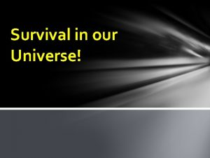 Survival in our Universe Home Sweet Home What