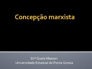 Concepo marxista Dr Gisele Masson Universidade Estadual de