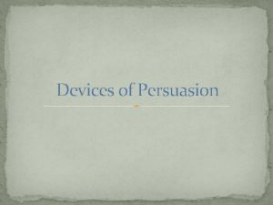 Devices of Persuasion Persuasive Writing The author may