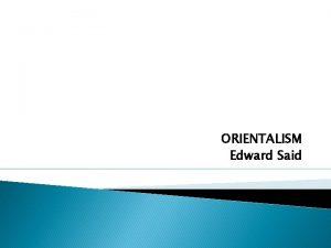 ORIENTALISM Edward Said Edward Said surveys the history