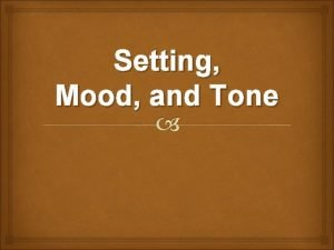 Setting Mood and Tone Setting includes the place