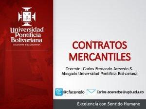 CONTRATOS MERCANTILES Docente Carlos Fernando Acevedo S Abogado