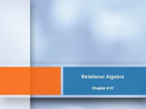 Relational Algebra Chapter 07 Relational Algebra Calculus Relational