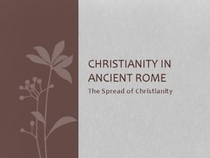 CHRISTIANITY IN ANCIENT ROME The Spread of Christianity