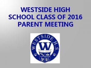 WESTSIDE HIGH SCHOOL CLASS OF 2016 PARENT MEETING
