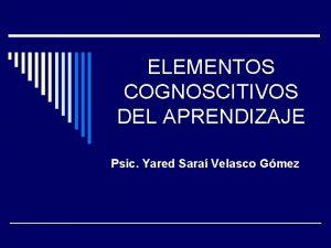 ELEMENTOS COGNOSCITIVOS DEL APRENDIZAJE Psic Yared Sara Velasco