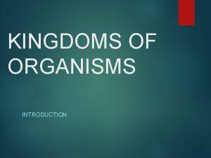 KINGDOMS OF ORGANISMS INTRODUCTION Kingdoms All organisms can