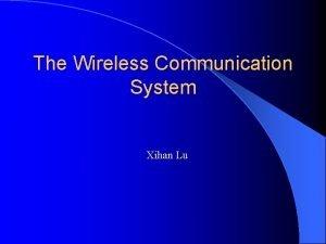 The Wireless Communication System Xihan Lu Wireless Communication