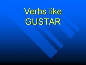 Verbs like GUSTAR Remember gustar is not like