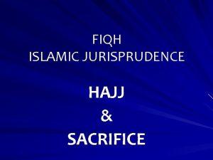 FIQH ISLAMIC JURISPRUDENCE HAJJ SACRIFICE HAJJ Hajj is