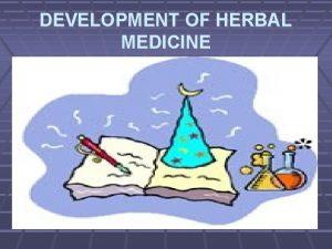 DEVELOPMENT OF HERBAL MEDICINE DEVELOPMENT OF HERBAL MEDICINE