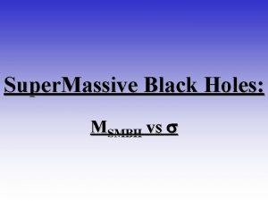 Super Massive Black Holes MSMBH vs s Black