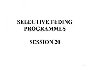 SELECTIVE FEDING PROGRAMMES SESSION 20 1 SELECTIVE FEDING