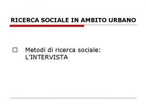 RICERCA SOCIALE IN AMBITO URBANO Metodi di ricerca