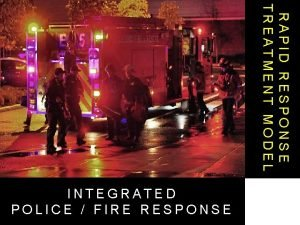 RAPID RESPONSE TREATMENT MODEL INTEGRATED POLICE FIRE RESPONSE