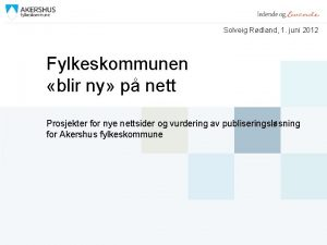 Solveig Rdland 1 juni 2012 Fylkeskommunen blir ny