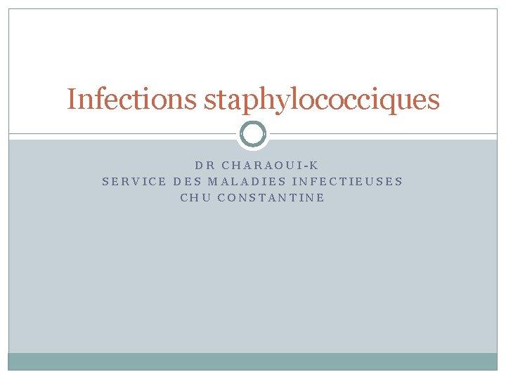 Infections staphylococciques DR CHARAOUIK SERVICE DES MALADIES INFECTIEUSES