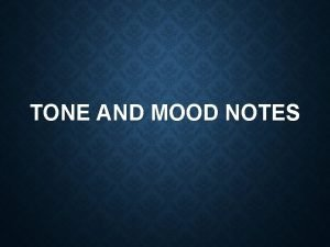 TONE AND MOOD NOTES Tone Tells us how
