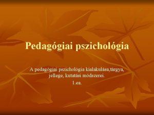 Pedaggiai pszicholgia A pedaggiai pszicholgia kialakulsa trgya jellege