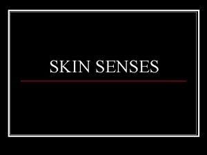 SKIN SENSES Skin senses n Skin is our