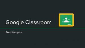 Google Classroom Premiers pas Crer une classe Une