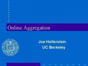 Online Aggregation Joe Hellerstein UC Berkeley Online Aggregation