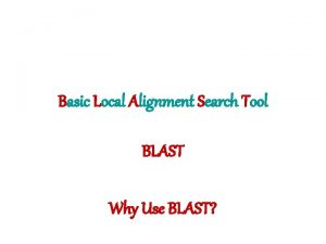 Basic Local Alignment Search Tool BLAST Why Use