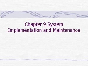 Chapter 9 System Implementation and Maintenance System Implementation