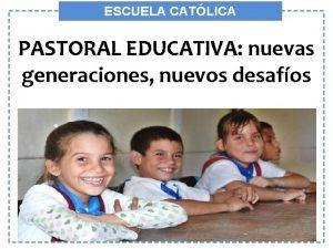 ESCUELA CATLICA PASTORAL EDUCATIVA nuevas PASTORAL EDUCATIVA generaciones