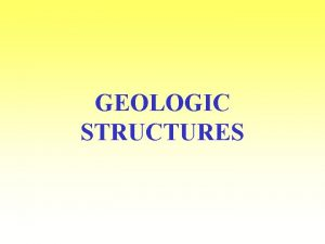 GEOLOGIC STRUCTURES GEOLOGIC STRUCTURES Characteristics formed in rocks
