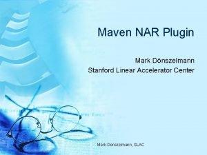 Maven NAR Plugin Mark Dnszelmann Stanford Linear Accelerator