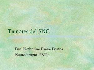Tumores del SNC Dra Katherine Escoe Bastos NeurocirugaHSJD