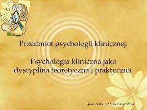 Przedmiot psychologii klinicznej Psychologia kliniczna jako dyscyplina teoretyczna