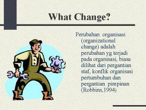 What Change Perubahan organisasi organizational change adalah perubahan